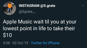 They know what they are doing.: INSTAGRAM @S.grate  @Sgrate  Apple Music wait til you at your  lowest point in life to take their  $10  5:08 02 Oct 19 Twitter for iPhone They know what they are doing.