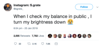 They cant see how little there is: Instagram: S.grate  @sgrate  Follow  When I check my balance in public , I  turn my brightness down  6:04 pm - 20 Jan 2019  2,095 Retweets 7,782 Likes . Э. 400  222.1K  7.8 They cant see how little there is
