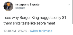 Burger King, Dank, and Instagram: Instagram: S.grate  @sgrate_  I see why Burger King nuggets only $1  them shits taste like zebra meat  10:40 AM- 2/17/19 Twitter for iPhone He's onto something by Furyspectre MORE MEMES