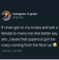 Crazy, Heaven, and Instagram: Instagram: S.grate  @sgrate.  If i ever get on my knees and ask a  female to marry me she better say  yes,cause that uppercut gon be  crazy coming from the floor up  11/5/18, 1:41 PM I'm sending her to the heaven gates. Uppercut so strong we changing the battle scenery like this a video games. You not gonna have my 60 year old knees creaking for me to be rejected. And don't expect me to follow you after you go blasting off like team rocket. I'm single now
