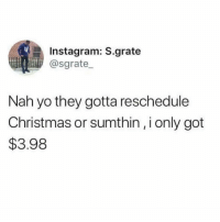 me too 😩😩: Instagram: S.grate  @sgrate  Nah yo they gotta reschedule  Christmas or sumthin, i only got  $3.98 me too 😩😩