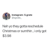 😂😂😂: Instagram: S.grate  @sgrate  Nah yo they gotta reschedule  Christmas or sumthin, i only got  $3.98 😂😂😂