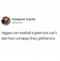 Instagram, Memes, and Girlfriend: Instagram: S.grate  @sgrate_  niggas can eyeball a gram but can't  see how unhappy they girlfriend is 🐸☕️