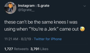 "Instagram, Iphone, and Twitter: Instagram S.grate  @Sgrate  these can't be the same knees lwas  using when ""You're a Jerk"" came out  11:21 AM 8/2/19 Twitter for iPhone  1,727 Retweets 3,791 Likes dougie through the pain"
