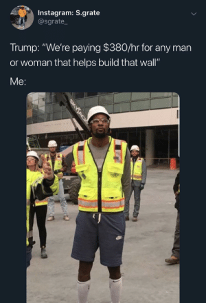 "I'd make sure I got my ass to work 15 min early by MoDollazz MORE MEMES: Instagram: S.grate  @sgrate_  Trump: ""We're paying $380/hr for any man  or woman that helps build that wall""  Me: I'd make sure I got my ass to work 15 min early by MoDollazz MORE MEMES"