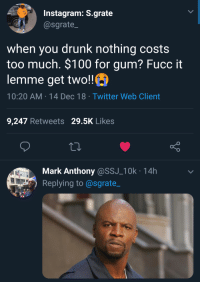 Drunk fiscal responsibility doesnt exist: Instagram: S.grate  @sgrate  when you drunk nothing costs  too much. $100 for gum? Fucc it  lemme get two!!  10:20 AM-14 Dec 18 Twitter Web Client  9,247 Retweets 29.5K Likes  Mark Anthony@SSJ_10k 14h  Replying to@sgrate_ Drunk fiscal responsibility doesnt exist