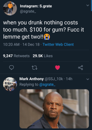 Drunk fiscal responsibility doesnt exist by TwilightOuterZone MORE MEMES: Instagram: S.grate  @sgrate  when you drunk nothing costs  too much. $100 for gum? Fucc it  lemme get two!!  10:20 AM-14 Dec 18 Twitter Web Client  9,247 Retweets 29.5K Likes  Mark Anthony@SSJ_10k 14h  Replying to@sgrate_ Drunk fiscal responsibility doesnt exist by TwilightOuterZone MORE MEMES