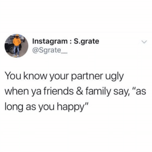 """Is this accurate?! 🤷♂️😂 https://t.co/BlTMUPij2L: Instagram : S.grate  @Sgrate  You know your partner ugly  when ya friends & family say, """"as  long as you happy"""" Is this accurate?! 🤷♂️😂 https://t.co/BlTMUPij2L"""