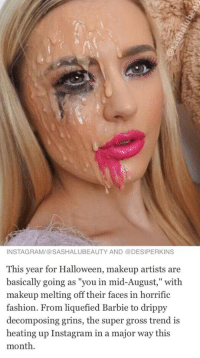 "Barbie, Fashion, and Halloween: INSTAGRAM/@SASHALUBEAUTY AND DESIPERKINS  This year for Halloween, makeup artists are  basically going as ""you in mid-August,"" with  makeup melting off their faces in horrific  fashion. From liquefied Barbie to drippy  decomposing grins, the super gross trend is  heating up Instagram in a major way this  month. it just looks like someone blew a huge load on her face but okay"