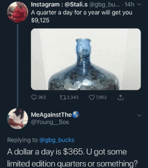 Cant count by lmaoyousuck MORE MEMES: Instagram :@Stali.s @gbg_bu... 14h  A quarter a day for a year will get you  $9,125  362 t 2,343 7,962  MeAgainstThe  @Young__Sos  Replying to @gbg_bucks  A dollar a day is $365. U got some  limited edition quarters or something? Cant count by lmaoyousuck MORE MEMES