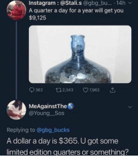 Instagram, Limited, and Math: Instagram : @Stali.s @gbg_bu.. .14h v  A quarter a day for a year will get you  $9,125  362 2, 7962  MeAgainstThe  @Young Sos  Replying to @gbg_bucks  A dollar a day is $365. U got some  limited edition quarters or something? I mean, dat math??