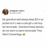 Cute, Facts, and Grandma: Instagram: stali.s  @staliloso200  My grandma said always keep $3 in ya  pocket so if u see a cute girl u can buy  her lemonade.. Grandma these bitches  do not want no damn lemonade They  Want Chanel Bags Facts 😩