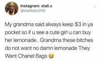 Cute, Grandma, and Instagram: Instagram: stali.s  @staliloso200  My grandma said always keep $3 in ya  pocket so if u see a cute girl u can buy  her lemonade.. Grandma these bitches  do not want no damn lemonade They  Want Chanel Bags They want Chanel Grandma..😩🤣