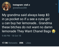 Cute, Grandma, and Instagram: Instagram: stali.s  @staliloso200  My grandma said always keep $3  in ya pocket so if u see a cute girl  u can buy her lemonade.. Grandma  these bitches do not want no damn  lemonade They Want Chanel Bags  9:48 PM 18 Oct 18  17.9K Retweets 89K Likes for real tho