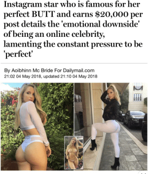 Butt, Funny, and Instagram: Instagram star who is famous for her  perfect BUTT and earns $20,000 per  post details the 'emotional downside'  of being an online celebrity,  lamenting the constant pressure to be  perfect  By Aoibhinn Mc Bride For Dailymail.com  21:02 04 May 2018, updated 21:10 04 May 2018 What a hard life