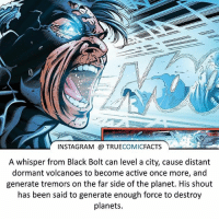 Black Bolt! ⠀_______________________________________________________ superman joker redhood martianmanhunter dc batman aquaman greenlantern ironman like spiderman deadpool deathstroke rebirth dcrebirth like4like facts comics justiceleague bvs suicidesquad benaffleck starwars darthvader marvel flash doomsday blackbolt logan: INSTAGRAM TRUE  COMIC  FACTS  A whisper from Black Bolt can level a city, cause distant  dormant volcanoes to become active once more, and  generate tremors on the far side of the planet. His shout  has been said to generate enough force to destroy  planets. Black Bolt! ⠀_______________________________________________________ superman joker redhood martianmanhunter dc batman aquaman greenlantern ironman like spiderman deadpool deathstroke rebirth dcrebirth like4like facts comics justiceleague bvs suicidesquad benaffleck starwars darthvader marvel flash doomsday blackbolt logan