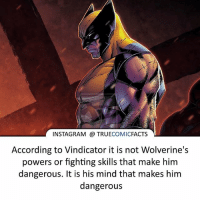Batman, Facts, and Instagram: INSTAGRAM TRUE  COMIC  FACTS  According to Vindicator it is not Wolverine's  powers or fighting skills that make him  dangerous. It is his mind that makes him  dangerous Wolverine! ⠀_______________________________________________________ superman joker redhood martianmanhunter dc batman aquaman greenlantern ironman like spiderman deadpool deathstroke rebirth dcrebirth like4like facts comics justiceleague bvs suicidesquad benaffleck starwars darthvader marvel flash doomsday logan baronzemo