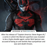 """America, Batman, and Facts: INSTAGRAM TRUE  COMIC  FACTS  After the release of """"Captain America: Steve Rogers #1,  a comic in which the Marvel superhero was revealed  to be a Hydra double agent, writer Nick Spencer was  accused of being an anti-Semitic Nazi sympathizer and  was sent death threats. 2016-2017 the years of complaining lol. ⠀_______________________________________________________ superman joker redhood martianmanhunter dc batman aquaman greenlantern ironman like spiderman deadpool deathstroke rebirth dcrebirth like4like facts comics justiceleague bvs suicidesquad benaffleck starwars darthvader marvel flash doomsday xmen hydra"""