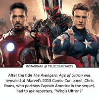 "America, Avengers Age of Ultron, and Batman: INSTAGRAM TRUE  COMIC  FACTS  After the title The Avengers: Age of Ultron was  revealed at Marvel's 2013 Comic-Con panel, Chris  Evans, who portrays Captain America in the sequel  had to ask reporters, ""Who's Ultron?"" Sometimes there are just too many characters! ⠀_______________________________________________________ superman joker redhood martianmanhunter dc batman aquaman greenlantern ironman like spiderman deadpool deathstroke rebirth dcrebirth like4like facts comics justiceleague bvs suicidesquad benaffleck starwars darthvader marvel flash doomsday captainamerica chrisevans"