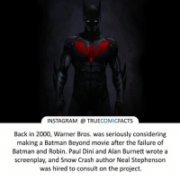 Batman, Facts, and Instagram: INSTAGRAM TRUE  COMIC  FACTS  Back in 2000, Warner Bros. was seriously considering  making a Batman Beyond movie after the failure of  Batman and Robin. Paul Dini and Alan Burnett wrote a  screenplay, and Snow Crash author Neal Stephenson  was hired to consult on the project. Batman Beyond! ⠀_______________________________________________________ superman joker redhood martianmanhunter dc batman aquaman greenlantern ironman like spiderman deadpool deathstroke rebirth dcrebirth like4like facts comics justiceleague bvs suicidesquad benaffleck starwars darthvader marvel flash doomsday teentitans batmanbeyond