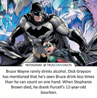 Batman, Facts, and Instagram: INSTAGRAM TRUE  COMIC  FACTS  Bruce Wayne rarely drinks alcohol. Dick Grayson  has mentioned that he's seen Bruce drink less times  than he can count on one hand. When Stephanie  Brown died, he drank Purcell's 12-year-old  bourbon. Bruce Wayne! ⠀_______________________________________________________ superman joker redhood martianmanhunter dc batman aquaman greenlantern ironman like spiderman deadpool deathstroke rebirth dcrebirth like4like facts comics justiceleague bvs suicidesquad benaffleck starwars darthvader marvel flash doomsday damianwayne rasalghul