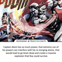 Captain Atom! ⠀_______________________________________________________ superman joker redhood martianmanhunter dc batman aquaman greenlantern ironman like spiderman deadpool deathstroke rebirth dcrebirth like4like facts comics justiceleague bvs suicidesquad benaffleck starwars darthvader marvel flash doomsday mistermiracle captainatom: INSTAGRAM TRUE  COMIC  FACTS  Captain Atom has so much power, that extreme use of  his powers can interfere with his re-merging atoms, that  would lead to go brain dead and create a massive  explosion that few could survive. Captain Atom! ⠀_______________________________________________________ superman joker redhood martianmanhunter dc batman aquaman greenlantern ironman like spiderman deadpool deathstroke rebirth dcrebirth like4like facts comics justiceleague bvs suicidesquad benaffleck starwars darthvader marvel flash doomsday mistermiracle captainatom