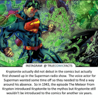 Batman, Facts, and Instagram: INSTAGRAM TRUE  COMIC  FACTS  Kryptonite actually did not debut in the comics but actually  first showed up in the Superman radio show. The voice actor for  Superman wanted some time off so they needed to find a way  around his absence. So in 1943, the episode The Meteor From  Krypton introduced Kryptonite to the mythos but Kryptonite still  wouldn't be introduced to the comics for another six years. Kryptonite! ⠀_______________________________________________________ superman joker redhood martianmanhunter dc batman aquaman greenlantern ironman like spiderman deadpool deathstroke rebirth dcrebirth like4like facts comics justiceleague bvs suicidesquad benaffleck starwars darthvader marvel flash doomsday logan spidermannoir