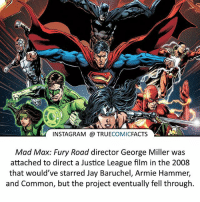 Batman, Facts, and Instagram: INSTAGRAM TRUE  COMIC  FACTS  Mad Max: Fury Road director George Miller was  attached to direct a Justice League film in the 2008  that would've starred Jay Baruchel, Armie Hammer,  and Common, but the project eventually fell through. The script is online if you're interested! ⠀_______________________________________________________ superman joker redhood martianmanhunter dc batman aquaman greenlantern ironman like spiderman deadpool deathstroke rebirth dcrebirth like4like facts comics justiceleague bvs suicidesquad benaffleck starwars darthvader marvel flash doomsday arrow jla