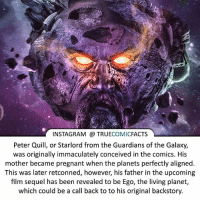 Batman, Facts, and Instagram: INSTAGRAM TRUE  COMIC  FACTS  Peter Quill, or Starlord from the Guardians of the Galaxy,  was originally immaculately conceived in the comics. His  mother became pregnant when the planets perfectly aligned.  This was later retconned, however, his father in the upcoming  film sequel has been revealed to be Ego, the living planet,  which could be a call back to to his original backstory. Can't wait for Guardians 2! ⠀_______________________________________________________ superman joker redhood martianmanhunter dc batman aquaman greenlantern ironman like spiderman deadpool deathstroke rebirth dcrebirth like4like facts comics justiceleague bvs suicidesquad benaffleck starwars darthvader marvel flash doomsday guardiansofthegalaxy gotg