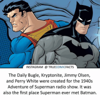 Batman, Facts, and Instagram: INSTAGRAM TRUE  COMIC  FACTS  The Daily Bugle, Kryptonite, Jimmy Olsen,  and Perry White were created for the 1940s  Adventure of Superman radio show. It was  also the first place Superman ever met Batman. Superman!! ⠀_______________________________________________________ superman joker redhood martianmanhunter dc batman aquaman greenlantern ironman like spiderman deadpool deathstroke rebirth dcrebirth like4like facts comics justiceleague bvs suicidesquad benaffleck starwars darthvader marvel flash doomsday batmanvsuperman peterparker
