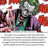 That's savage! ⠀_______________________________________________________ superman joker redhood martianmanhunter dc batman aquaman greenlantern ironman like spiderman deadpool deathstroke rebirth dcrebirth like4like facts comics justiceleague bvs suicidesquad benaffleck starwars darthvader marvel flash doomsday damianwayne thejoker: INSTAGRAM TRUE  COMIC  FACTS  The Joker once murdered a man who had hired  Harley Quinn as a dancer at his strip club by completely  skinning him from the neck down and forcing him  on stage in front of an audience so he'd know what it  felt for people to see him as just a piece of meat. That's savage! ⠀_______________________________________________________ superman joker redhood martianmanhunter dc batman aquaman greenlantern ironman like spiderman deadpool deathstroke rebirth dcrebirth like4like facts comics justiceleague bvs suicidesquad benaffleck starwars darthvader marvel flash doomsday damianwayne thejoker