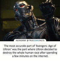 "Avengers Age of Ultron, Batman, and Facts: INSTAGRAM TRUE  COMIC  FACTS  The most accurate part of ""Avengers: Age of  Ultron' was the part where Ultron decided to  destroy the whole human race after spending  a few minutes on the internet. Did you enjoy Age of Ultron? ⠀_______________________________________________________ superman joker redhood martianmanhunter dc batman aquaman greenlantern ironman like spiderman deadpool deathstroke rebirth dcrebirth like4like facts comics justiceleague bvs suicidesquad benaffleck starwars darthvader marvel flash doomsday ageofultron ultron"