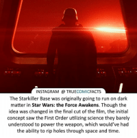 Nice little Star Wars fact! ⠀_______________________________________________________ superman joker redhood martianmanhunter dc batman aquaman greenlantern ironman like spiderman deadpool deathstroke rebirth dcrebirth like4like facts comics justiceleague bvs suicidesquad benaffleck starwars darthvader marvel flash doomsday kyloren starwars: INSTAGRAM TRUE  COMIC  FACTS  The Starkiller Base was originally going to run on dark  matter in Star Wars: the Force Awakens. Though the  idea was changed in the final cut of the film, the initial  concept saw the First Order utilizing science they barely  understood to power the weapon, which would've had  the ability to rip holes through space and time. Nice little Star Wars fact! ⠀_______________________________________________________ superman joker redhood martianmanhunter dc batman aquaman greenlantern ironman like spiderman deadpool deathstroke rebirth dcrebirth like4like facts comics justiceleague bvs suicidesquad benaffleck starwars darthvader marvel flash doomsday kyloren starwars