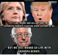 Bernie: INSTAGRAM TRUEACTIVIST  IT'S LIKE TRUMP AND HILLARY ARE TWO  DIVORCED PARENTS FIGHTING 0VER CUSTODY 0F US  BUT WE JUST WANNA GO LIVE WITH  GRANDPA BERNIE.