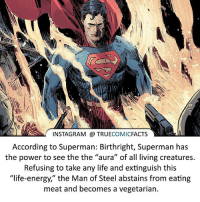 """Batman, Energy, and Facts: INSTAGRAM @ TRUECOMICFACTS  According to Superman: Birthright, Superman has  the power to see the the """"aura"""" of all living creatures.  Refusing to take any life and extinguish this  """"life-energy,"""" the Man of Steel abstains from eating  meat and becomes a vegetarian. Should Superman kill?! ⠀_______________________________________________________ superman joker redhood martianmanhunter dc batman aquaman greenlantern ironman like spiderman deadpool deathstroke rebirth dcrebirth like4like facts comics justiceleague bvs suicidesquad benaffleck starwars darthvader marvel flash doomsday mattmurdock kylerayner"""