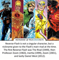 Batman, Facts, and Instagram: INSTAGRAM @ TRUECOMICFACTS  Reverse-Flash is not a singular character, but a  nickname given to the Flash's main rival at the time.  The first Reverse-Flash was The Rival (1949), then  Professor Zoom (1963), Inertia (1999), Zoom (2001),  and lastly Daniel West (2012). Eobard and Daniel - Barry's RF, Zolomon - Wally's RF, Clarris - Jay's RF, and Thaddeus- Bart's RF! Credit to @Factsofflash ⠀_______________________________________________________ superman joker redhood martianmanhunter dc batman aquaman greenlantern ironman like spiderman deadpool deathstroke rebirth dcrebirth like4like facts comics justiceleague bvs suicidesquad benaffleck starwars darthvader marvel flash reverseflash professorzoom eobardthawne