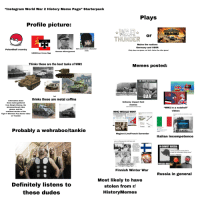 "Definitely, Girls, and Instagram: ""Instagram World War 2 History Meme Page"" Starterpack  Plays  Profile picture:  WORLDOF TANKS  DA  THUNDER  or  Mains the nations  Germany and USSR  Girls und Panzer character  Polandball country  (Only plays one game, not both. Hates the other game)  (rare)  German officerlgeneral  USSR/Iron Cross flag  Thinks these are the best tanks of WW2  Memes posted:  SO, THREE NAZIS WALK  INTOA  LOOKSIR  HANSSAIDHE LL PROVIDE  FIREPOWER FOR THE DEFENC  BAR  but  thinks these are metal coffins  Information about  these tanks gathered  from Simple History, the  aforementioned video  games, and the  comment section of the  Tiger V Sherman Fury Scene video  on Youtube  Unfunny impact font  memes  (note the inclusion of the name Hans""  ""WW2 in a nutshell""  videos  COUGAR  WHO WOULD WIN?  ardent weagpone are uy cnaing  Animpenetrable forification arned  to the teeth that oould withstand both Literaly going around it  Germany: Looks like we're losing this war guys  Italy  and and air attacks  Japan Italy  you invade a country to go around  France U.K.  a pasta skillz  culture  good battle stragies  Probably a wehraboo/tankie  Maginot Line/French Surrender  Italian incompetence  you vs the guy she told you not  o worry about  RUSSIA  RECLAIMS  IN SOVIET RUSSIA  BESTSMIPEROFAD SWEDEN  some european country tries to  invade the motherland during winter  russian ИББAS  KARELIA  KICKED FROM EVERY CS  SERVER FOR CAMPING  PHYSICS OBEY  Finnish Winter Wa  Russia in general  Most likely to have  stolen from rl  HistoryMemes  Definitely listens to  these dudes"