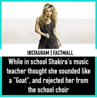 "Memes, Music, and School: INSTAGRAMIFACTMALL  While in school Shakira's music  teacher thought she sounded like  a ""Goat"", and rejected her from  the school choir Comment Your favourite Shakira song"