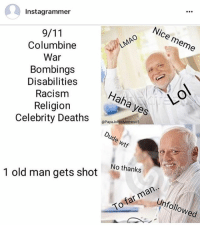 Dank, Dude, and Lit: Instagrammer  Nice meme  LMAO  Columbine  War  Bombings  Disabilities  Racism  Haha yes  Religion  Celebrity Deaths  @Papa Johns emesV  Dude wtf  1 old man No thanks  gets shot  man..  far To nfollowed Dude legit got deleted and this was still in my feed. dank trump dankmemes shitpost lit