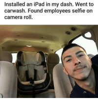Girls, Ipad, and Memes: Installed an iPad in my dash. Went to  car wash. Found employees selfie on  camera roll Employee Steal Yo Girl. (u-badrowbot)   For more @aranjevi