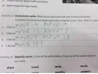why is this so funny to me 😂😂 https://t.co/xqBShXA3Pz: INstan  worries  about  traffic accidents  10. Helen hopes for high marks.  Activity 3: Brainstorm verbs. What do you like to do with your friends and family?  Cale e  . IUtomave i navatne  2. I like tove  3oeMovei  A. I ike tolnove if  3.  I like to  Activity 4: Identify verbs. Circle all the verbs below. Cross out all the words that are  not verbs.  share  travel  weak  words  wealthv  answersS why is this so funny to me 😂😂 https://t.co/xqBShXA3Pz