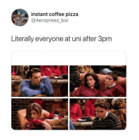 3Pm: instant coffee pizza  @Aeropress_boi  Literally everyone at uni after 3pm