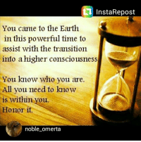 omerta: InstaRepost  You came to the Earth  in this powerful time to  assist with the transition  into a higher consciousness  You know who you are.  All you need to kmow  is within you.  Honor it  noble omerta