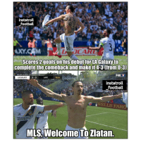 Football, Memes, and Soccer: instatroll  football  AXY.CAM  tfor LA Galaxy to  complete the comebackand make it4-3 (from O-3)  MAJOR LEAGUE SOCCER ONF  LA GALAXY  LAFC  76:51  instatroll  football  WELLS FAR  NUTRITIK  MLS,Welcome TöZlatan. The one and only Zlatan