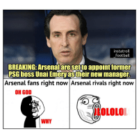 Arsenal, Football, and God: instatroll  football  BREAKING: Arsenalare setto appoint former  PSG boss Unai Emery as their new manager.  Arsenal fans right now Arsenal rivals right now  OH GOD  İLOLOLOI  WHY Emery to Arsenal 👏😂