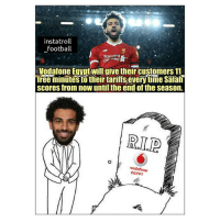 Football, Memes, and Free: instatroll  football  Standaro  Cheered S  Vodafone Egypt wllgive their customers 11  free minutes to their tariffs every time Salah  scores from now until the end of the season.  R.L.P  EGYPT Salah is the King 😂