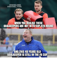 When You Realise...😂: @INSTATROLL FUTBOL.  WHEN YOUREALISE THESE  GOALKEEPERS ARE NOTIN FACUP 5TH ROUND  Joma  AND THIS 45 YEARS OLD  GOALKEEPER IS STILL IN THE FA CUP When You Realise...😂