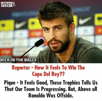 Kick in the Balls, Memes, and Rey: INSTATROLL  SOCCER  KICK IN THE BALLS  Reporter How It Feels To Win The  Copa Del Rey??  Pique lt Feels Good, These Trophies Tells Us  That our Team Is Progressing. But, Above all  Ronaldo Was Offside. Pique😂😂😂 @instatroll.soccer