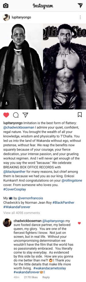 "Life, Tumblr, and Queen: Instayram.  lupitanyongo   lupitanyongo Imitation is the best form of flattery  @chadwickboseman I admire your quiet, confident,  regal nature. You brought the wealth of all your  knowledge, wisdom and physicality to 1""Challa. You  led us into the land of Wakanda without ego, without  pretense, without fear. We reap the benefits now  squarely because of your courage, your fierce  dedication, your intense passion, and your grueling  workout regimen. And I will never get enough of the  way you say the word because. We celebrate  BREAKING BOX OFFICE RECORDS with  @blackpanther for many reasons, but chief among  them is because we had you as our king. Enkosi  Kumkani!! And congratulations on your @rollingstone  cover. From someone who loves you  #CoverCosplay  My iei by @vernonfrancois  Chadwick's by Norman Jean Roy #BlackPanther  #WakandaForever  View all 4098 comments   chadwickboseman @lupitanyongo my  sure footed dance partner, my beloved  queen, my glory. You are one of the  fiercest fighters I know. Not just on  screen, but in real life. Without your  uncompromising determination we  wouldn't have the film that the world has  so passionately embraced. You literally  come to slay everyday. As evidenced  by this side by side. How are you gonna  do me better than me?! Thank you  for the little details that make life more  worth living. #wakandacametoslay  #wakandaforeverC  48m 2170 likes Reply amuzed1:His reply tho…👀"