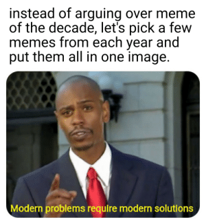 C'mon, this is a much better solution: instead of arguing over meme  of the decade, let's pick a few  memes from each year and  put them all in one image.  Modern problems require modern solutions C'mon, this is a much better solution